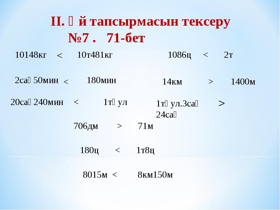 II. Үй тапсырмасын тексеру №7 . 71-бет 10148кг 10т481кг < 2сағ50мин 180мин <...