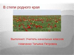 В степи родного края Выполнил: Учитель начальных классов Немченко Татьяна Пет