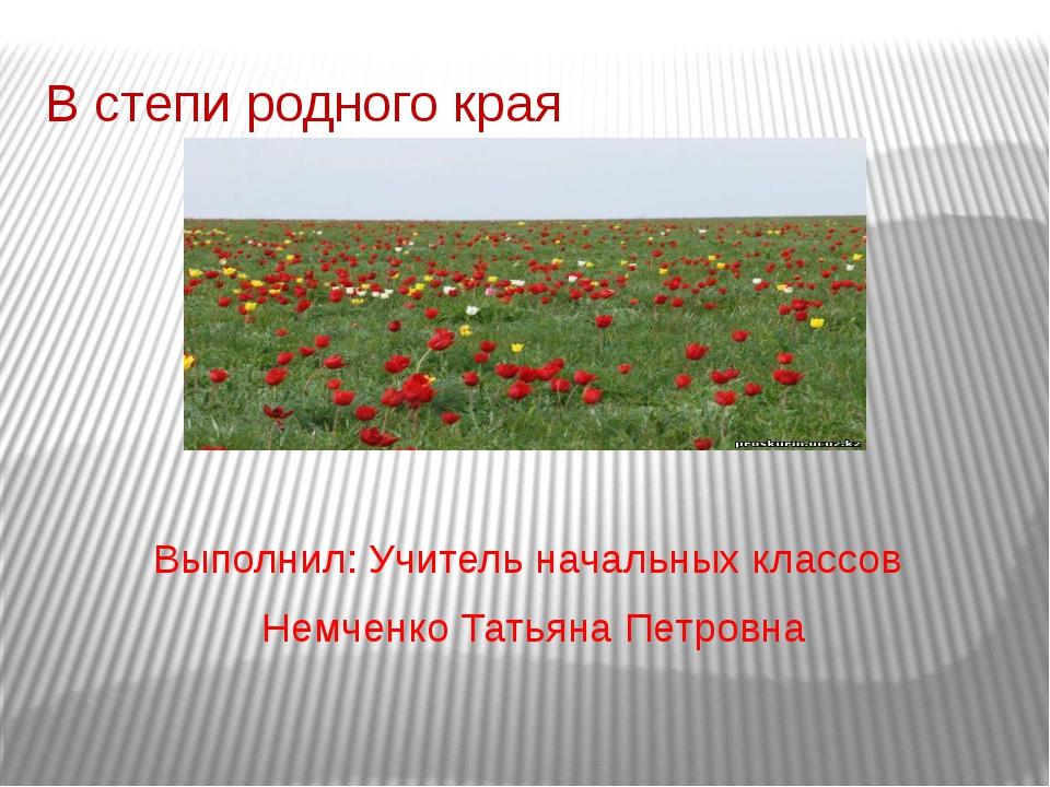 В степи родного края Выполнил: Учитель начальных классов Немченко Татьяна Пет...