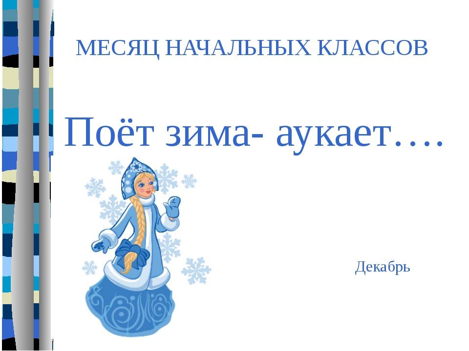МЕСЯЦ НАЧАЛЬНЫХ КЛАССОВ Декабрь Поёт зима- аукает….