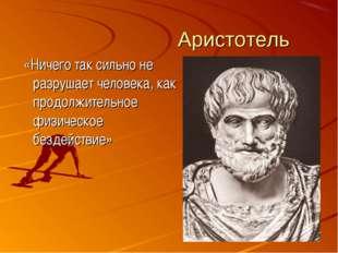 Аристотель «Ничего так сильно не разрушает человека, как продолжительное физи