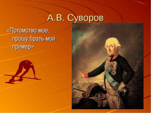 А.В. Суворов «Потомство мое, прошу брать мой пример»