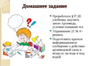 Домашнее задание Проработать §37,38 учебника, выучить закон Архимеда, условия