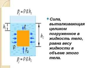 Сила, выталкивающая целиком погруженное в жидкость тело, равна весу жидкости