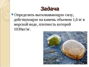 Задача Определить выталкивающую силу, действующую на камень объемом 1,6 м3 в