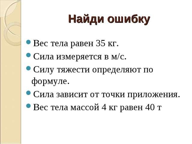Найди ошибку Вес тела равен 35 кг. Сила измеряется в м/с. Силу тяжести опреде...
