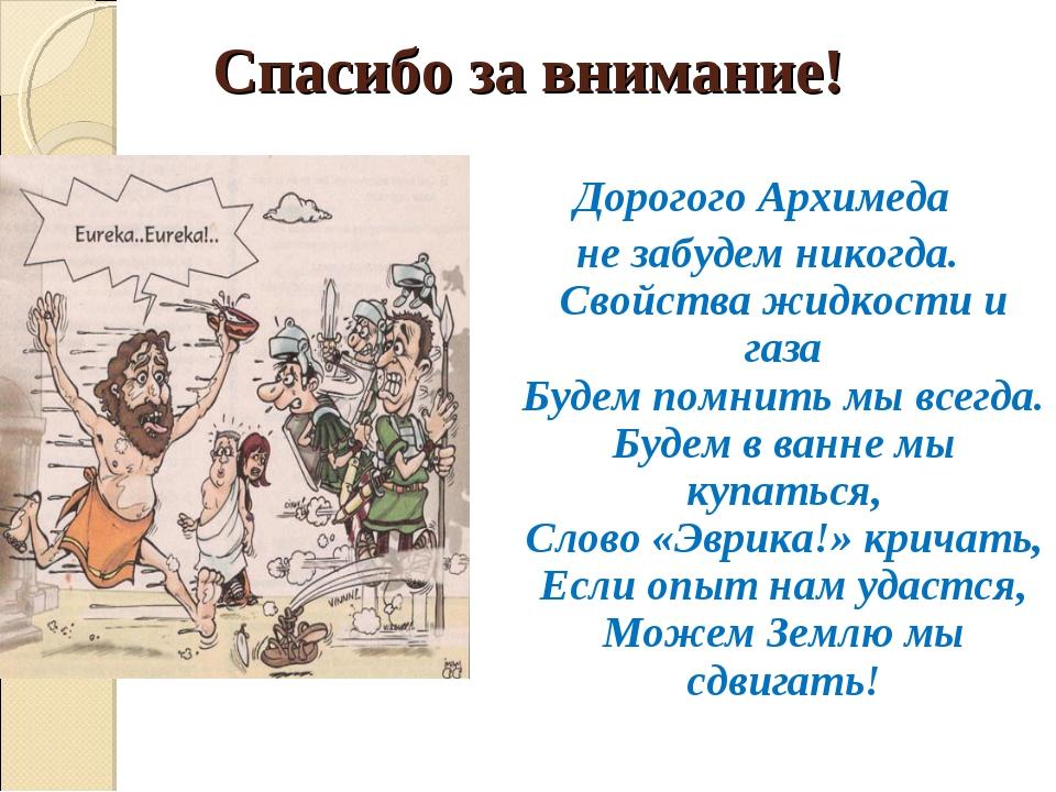 Спасибо за внимание! Дорогого Архимеда не забудем никогда. Свойства жидкости...