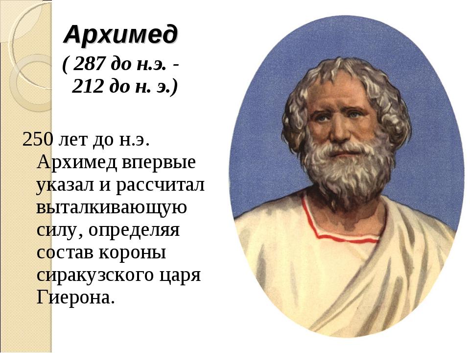 Архимед ( 287 до н.э.- 212дон.э.) 250 лет до н.э. Архимед впервые указал...