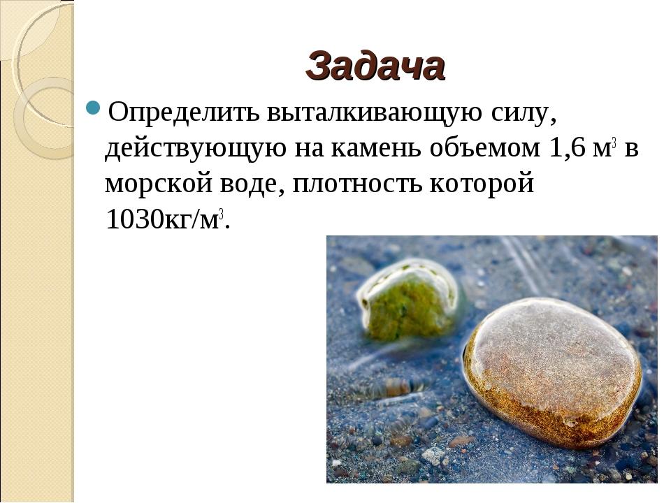 Задача Определить выталкивающую силу, действующую на камень объемом 1,6 м3 в...
