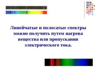 Линейчатые и полосатые спектры можно получить путем нагрева вещества или проп