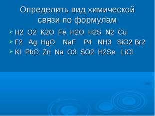 Определить вид химической связи по формулам H2 O2 K2O Fe H2O H2S N2 Cu F2 Ag