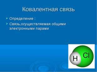 Ковалентная связь Определение : Связь,осуществляемая общими электронными парами