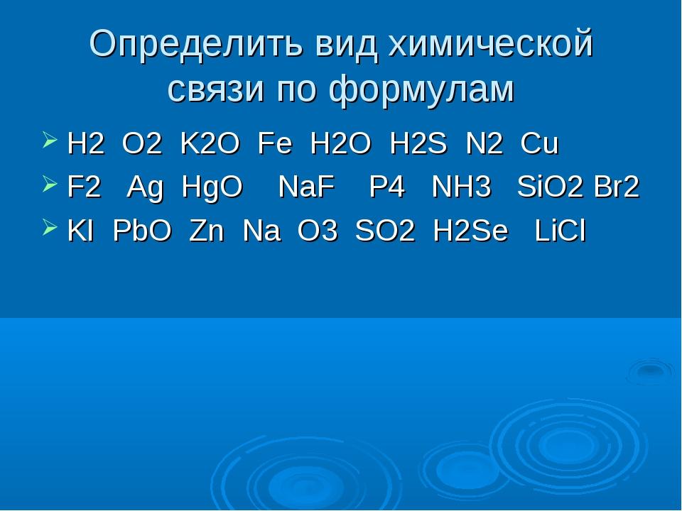 Определить вид химической связи по формулам H2 O2 K2O Fe H2O H2S N2 Cu F2 Ag...