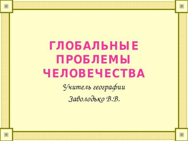 ГЛОБАЛЬНЫЕ ПРОБЛЕМЫ ЧЕЛОВЕЧЕСТВА Учитель географии Заволодько В.В.