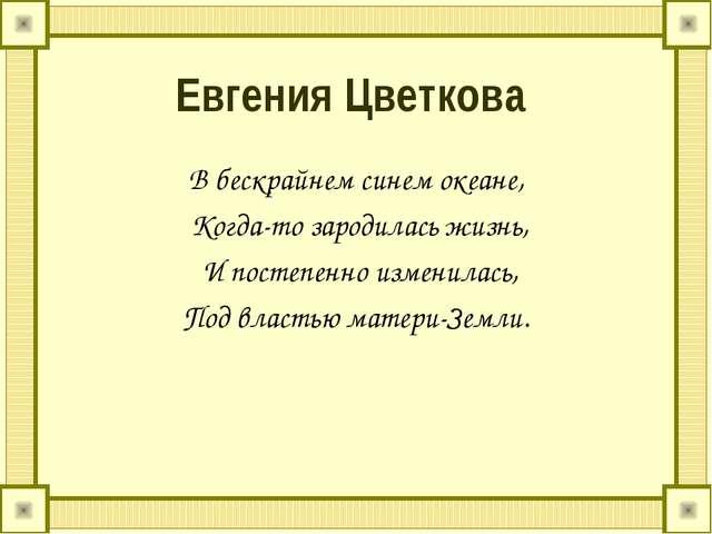 Евгения Цветкова В бескрайнем синем океане, Когда-то зародилась жизнь, И пост...
