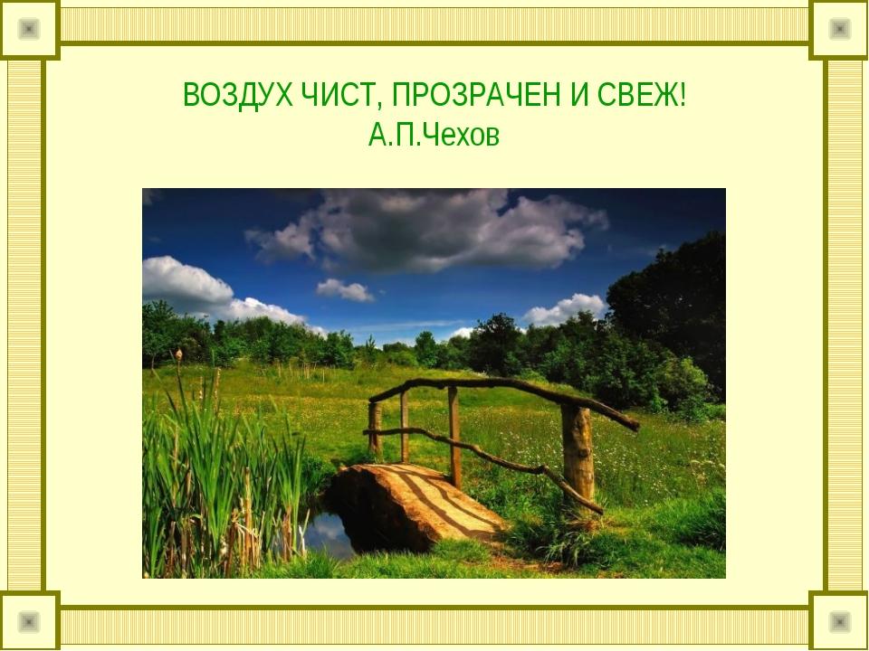 ВОЗДУХ ЧИСТ, ПРОЗРАЧЕН И СВЕЖ! А.П.Чехов
