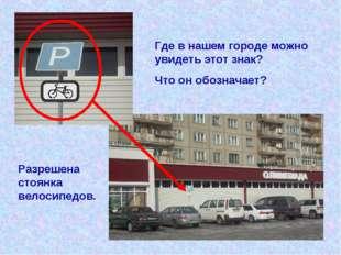 Где в нашем городе можно увидеть этот знак? Что он обозначает? Разрешена стоя