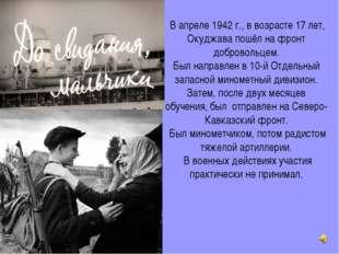 В апреле 1942г., в возрасте 17 лет, Окуджава пошёл на фронт добровольцем. Б