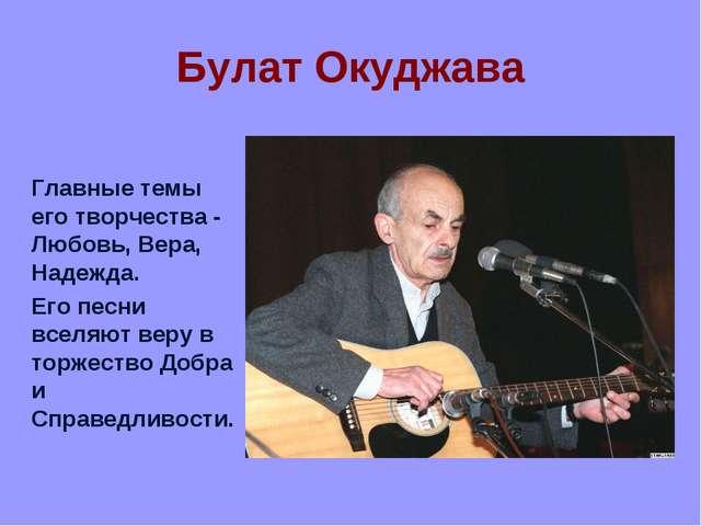 Булат Окуджава Главные темы его творчества - Любовь, Вера, Надежда. Его песни...