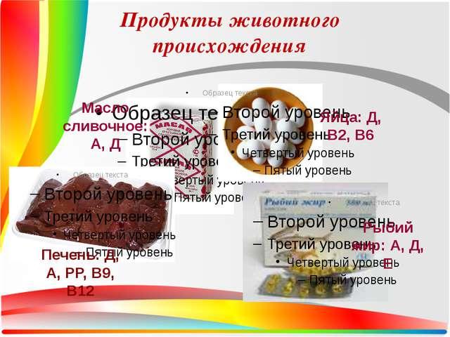 Продукты животного происхождения Масло сливочное: А, Д Яйца: Д, В2, В6 Печень...