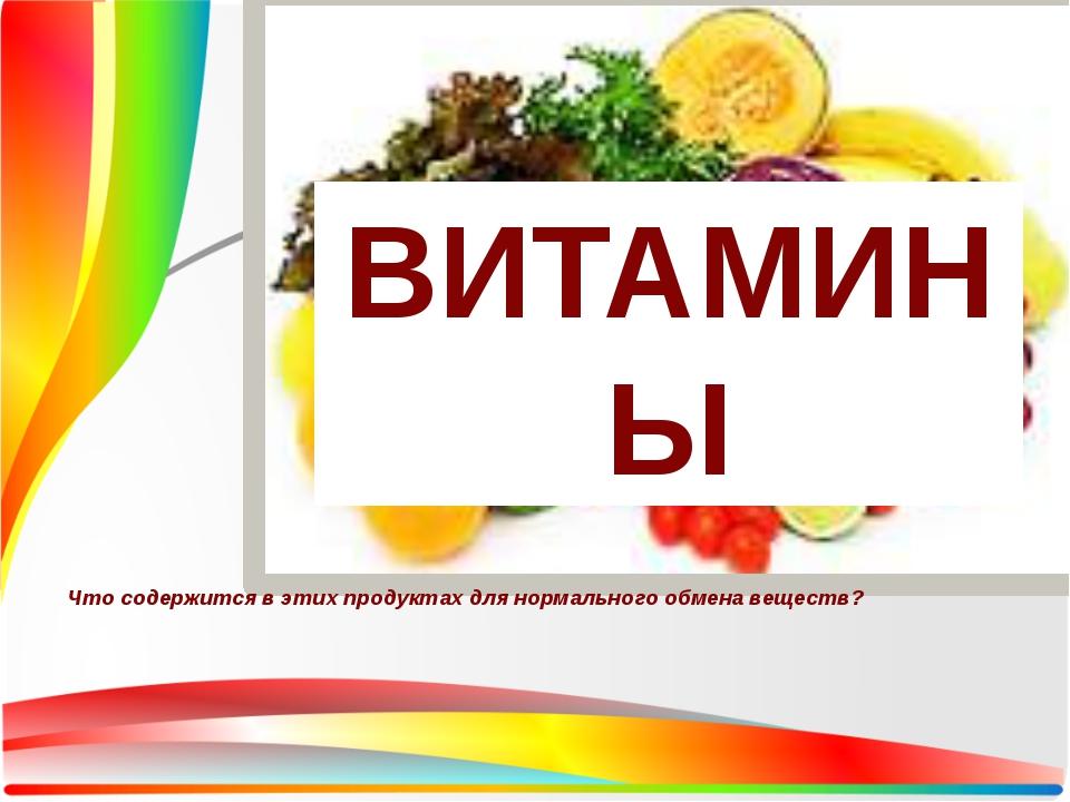 Что содержится в этих продуктах для нормального обмена веществ? ВИТАМИНЫ