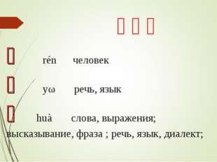 生词: 人 rén человек 语 yǔ речь, язык 话 huà слова, выражения; высказывание