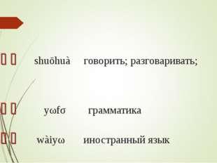 说话 shuōhuà говорить; разговаривать; 语法 yǔfǎ грамматика 外语 wàiyǔ иностр