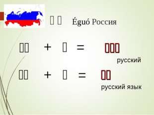 俄国 Éguó Россия 俄国 + 人 = 俄国人 русский 俄国 + 语 = 俄语 русский язык
