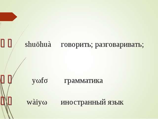 说话 shuōhuà говорить; разговаривать; 语法 yǔfǎ грамматика 外语 wàiyǔ иностр...