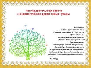Исследовательская работа «Генеалогическое древо семьи Губарь» Выполнил: Губа