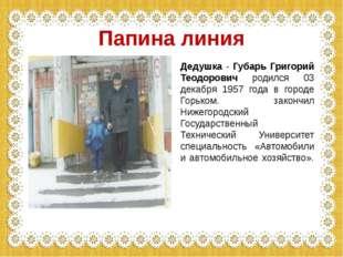 Дедушка - Губарь Григорий Теодорович родился 03 декабря 1957 года в городе Го