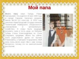 Мой папа Моего папу зовут Губарь Роман Григорьевич. Он родился 19 мая 1980 го