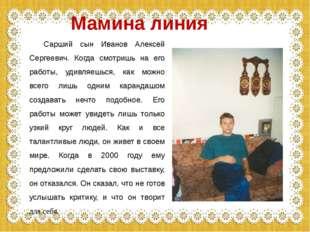 Сарший сын Иванов Алексей Сергеевич. Когда смотришь на его работы, удивляешь