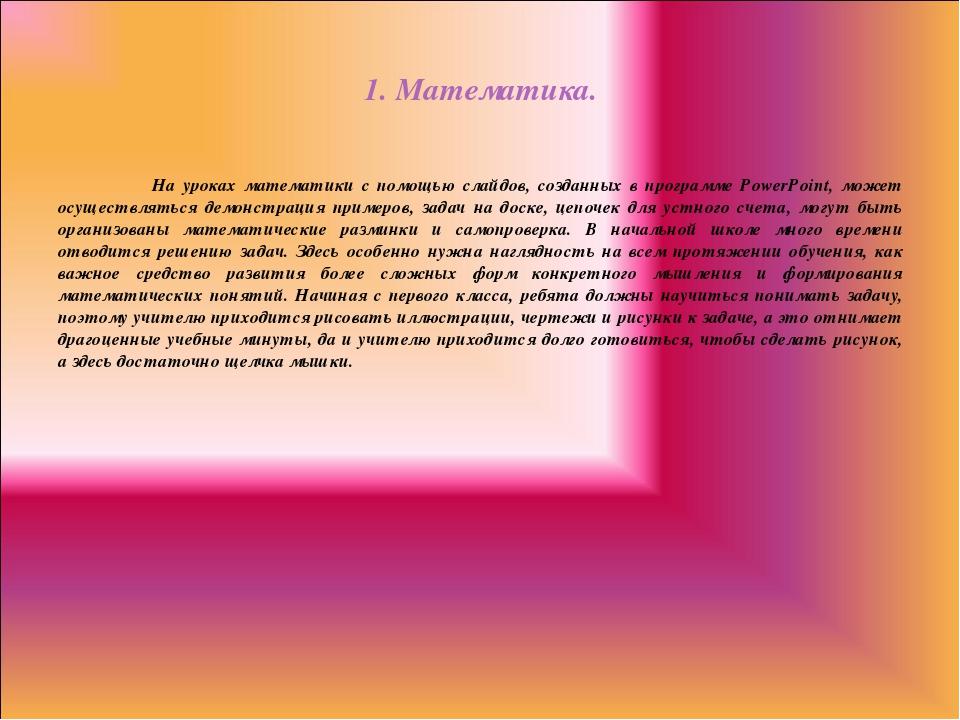 1. Математика. На уроках математики с помощью слайдов, созданных в программе...
