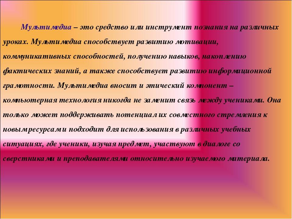 Мультимедиа – это средство или инструмент познания на различных уроках. Муль...