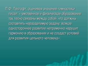 П.Ф. Лесгафт, оценивая значение гимнастики писал: « умственное и физическое о