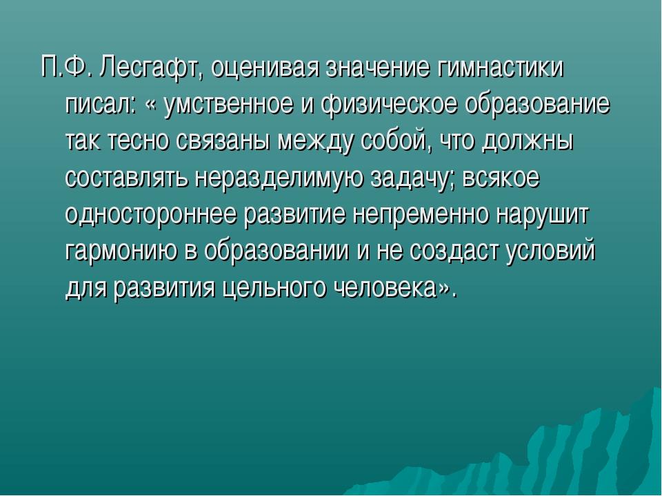 П.Ф. Лесгафт, оценивая значение гимнастики писал: « умственное и физическое о...