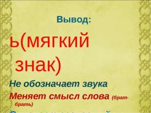 Вывод: ь(мягкий знак) Не обозначает звука Меняет смысл слова (брат-брать) Смя