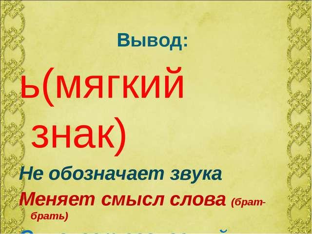 Вывод: ь(мягкий знак) Не обозначает звука Меняет смысл слова (брат-брать) Смя...