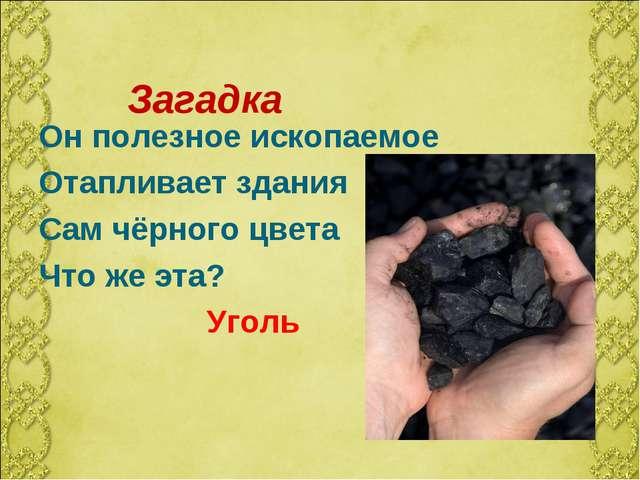 Он полезное ископаемое Отапливает здания Сам чёрного цвета Что же эта? Уголь...