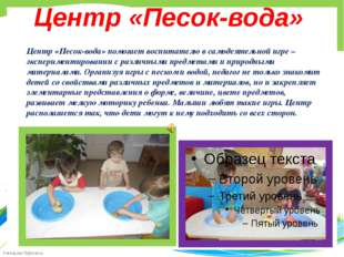 Центр «Песок-вода» Центр «Песок-вода» помогает воспитателю в самодеятельной и