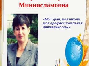 Гисматуллина Гузалия Миннисламовна «Мой край, моя школа, моя профессиональная