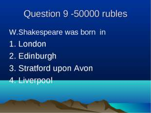 Question 9 -50000 rubles W.Shakespeare was born in 1. London 2. Edinburgh 3.