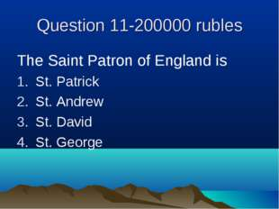 Question 11-200000 rubles The Saint Patron of England is St. Patrick St. Andr