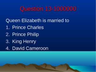Question 13-1000000 Queen Elizabeth is married to Prince Charles Prince Phili