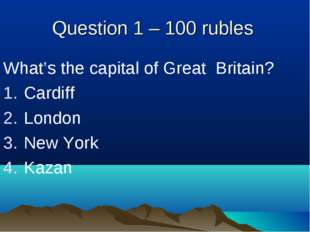 Question 1 – 100 rubles What's the capital of Great Britain? Cardiff London N