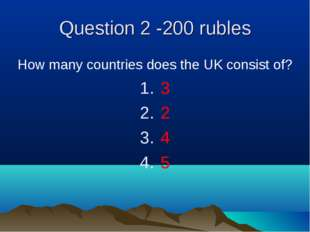 Question 2 -200 rubles How many countries does the UK consist of? 3 2 4 5