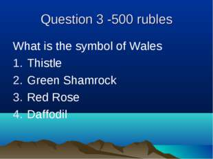 Question 3 -500 rubles What is the symbol of Wales Thistle Green Shamrock Red