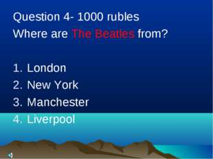 Question 4- 1000 rubles Where are The Beatles from? London New York Manchest