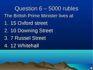 Question 6 – 5000 rubles The British Prime Minister lives at 15 Oxford street